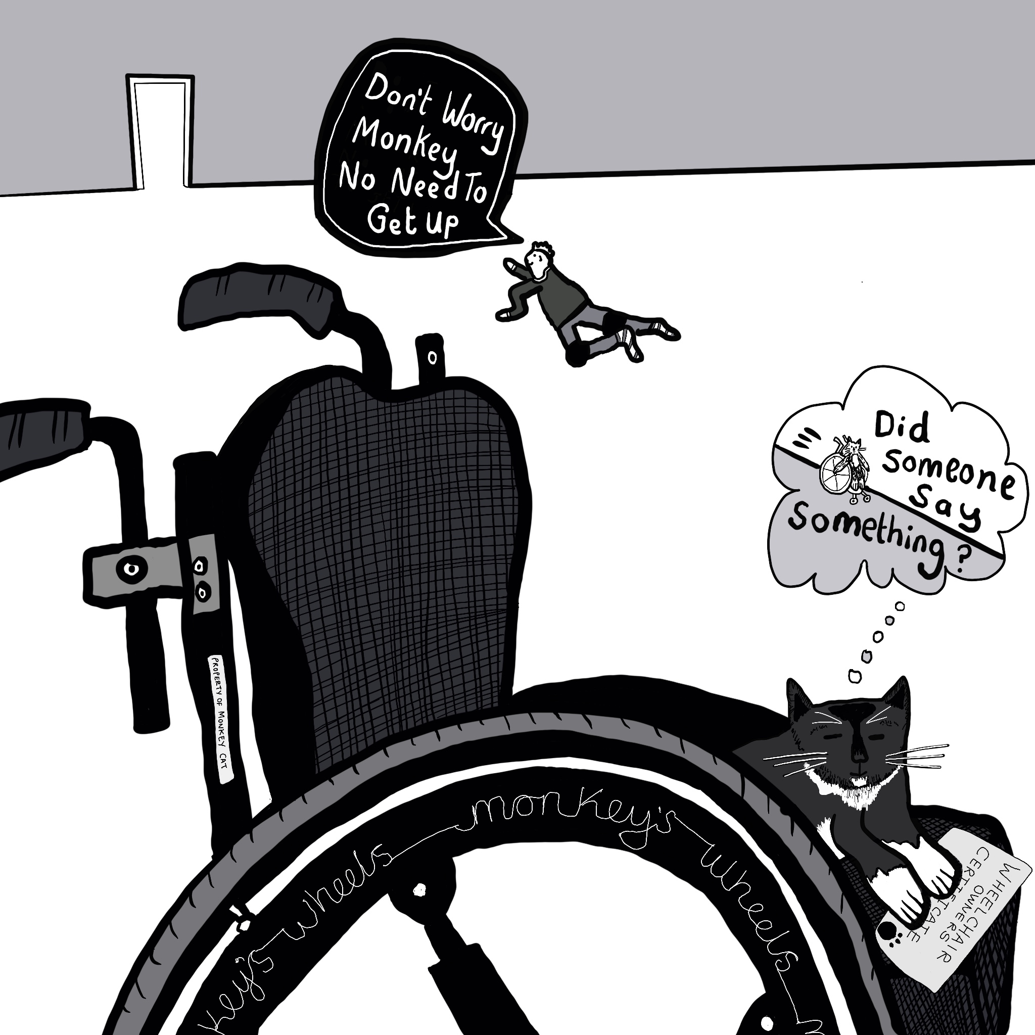 """Alt text – a greyscale image with a wheelchair in the foreground. Monkey, a black and white cat, is sitting on the chair holding a wheelchair owner's certificate. In the background Touretteshero is crawling towards the door saying """"Don't worry Monkey, no need to get up"""". There is a thought bubble coming from monkey saying """"Did someone say something"""": he's daydreaming of whizzing down hill in his chair."""