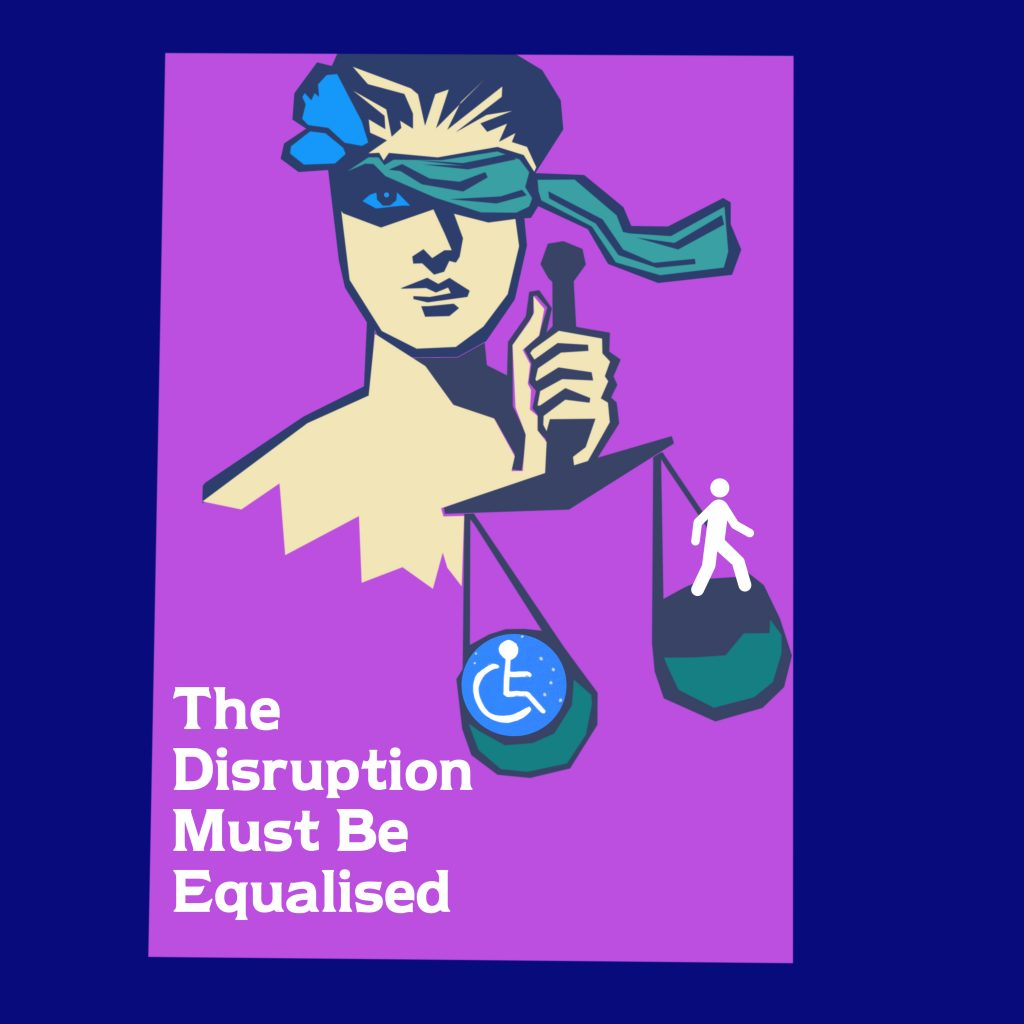 A computer generated image in the style of an extinction rebellion poster a purple poster on a dark blue background. The Image shows a figure of a woman holding the scales of justice the scales are tipped with a wheelchair symbol on one the lower side and a walking figure on the higher side. White text reads: The Disruption Must Be Equalised