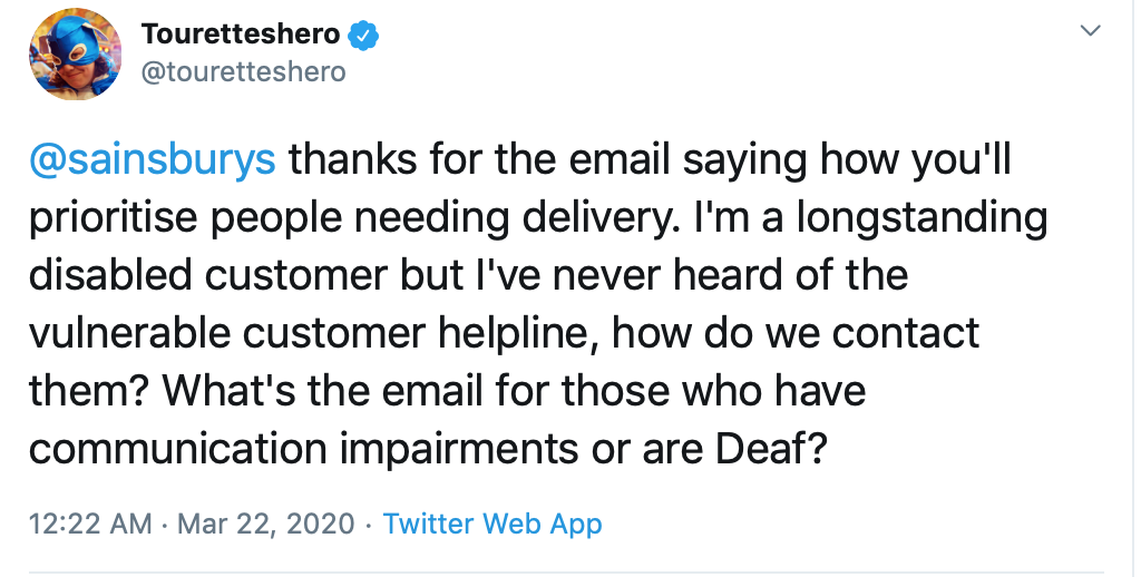 A screenshot of a tweet reading: Sainsburys thanks for the email saying how you will prioritise people needing delivery. I'm a longstanding disabled customer but I've never heard of the vulnerable customer helpline, how do we contact them? What's the email for those who have communication impairments or are Deaf?