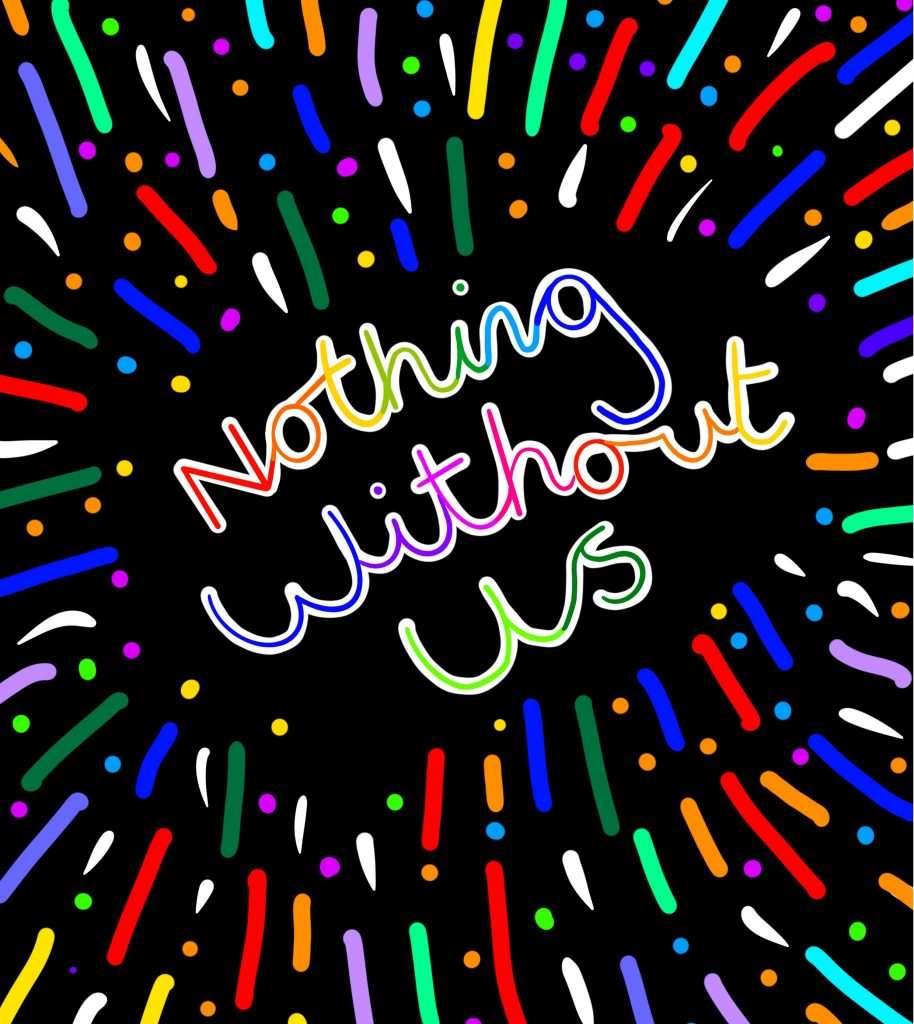 A digital hand drawing a black background with colourful writing at the centre that reads 'Nothing Without Us' surrounding the writing are cascades of colourful dots and lines