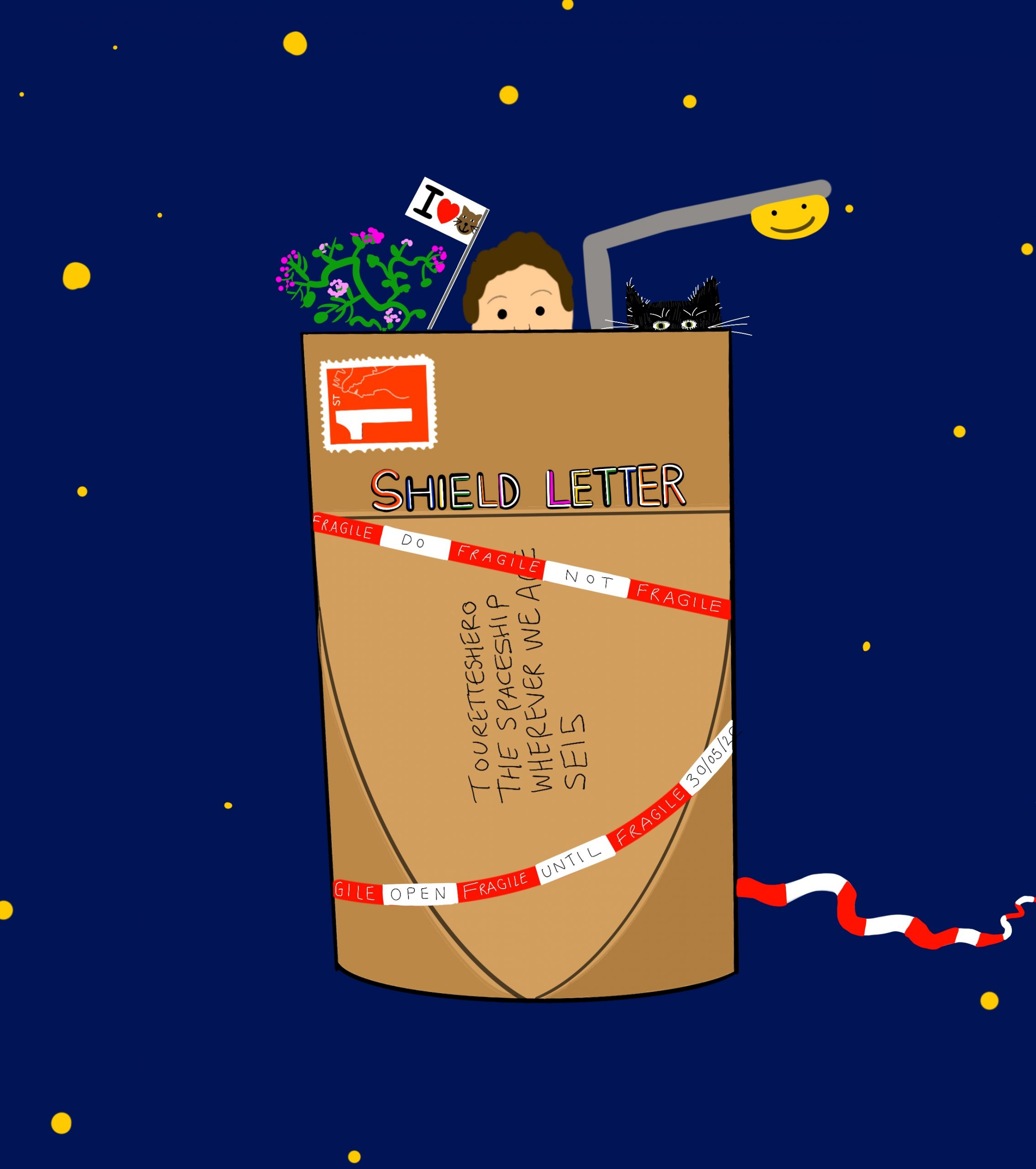 Image shows a digital drawing by Touretteshero. Backed onto a midnight blue background there is a brown envelope in the centre titled 'Shield Letter' with a red First Class Royal Mail stamp in the corner with Touretteshero's address: 'Touretteshero, The Spaceship, Wherever We Are, SE15'. The brown envelope is wrapped in red and white striped caution tape with the words 'Fragile', 'Open', 'Until', '30/05/20' At the top of the letter, Touretteshero, Monkey the cat, the lamp post, the geranium and a flag that says 'I', a heart emoji and a cat emoji.