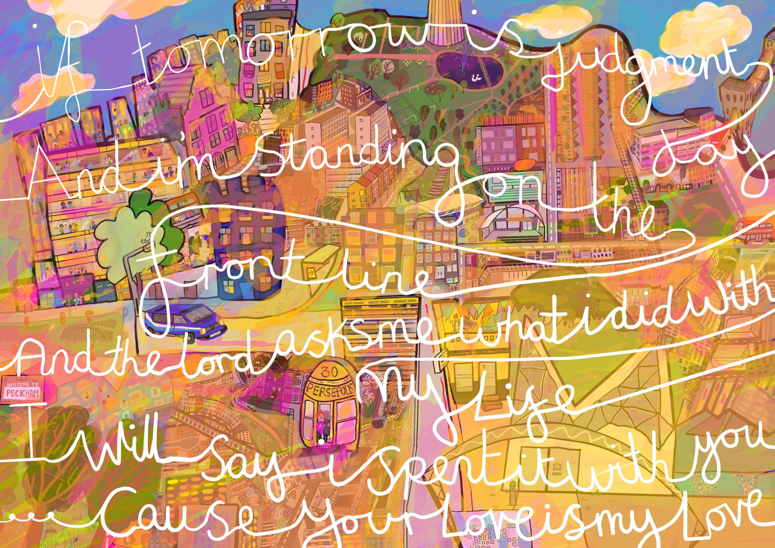 """A digital drawing of a hazy dusty pink evening scene in Peckham in South London during the ninth week of the NHS clap at 8pm during the coronavirus pandemic. Central to the image is Touretteshero's home, the Castle. Outside parked is the blue van with sky blue, white and blue racing stripes is the Touretteshero Van and various shops of Peckham such as JB Soul Food, Persepolis, the Library and Peckham Pulse gym and swimming pool. Overlaying the scene is white joint writing containing the words """"If tomorrow is judgment day and I'm standing on the front line and the lord asks me what I did with my life I will say I spent it with you cause your love is my love"""""""