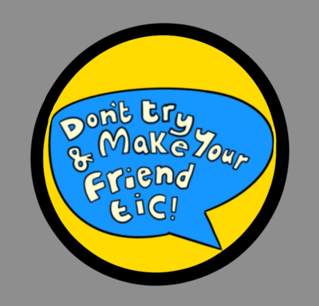 A digital hand drawn image - a yellow circle with white lettering that reads Don't try and make your friend tic.