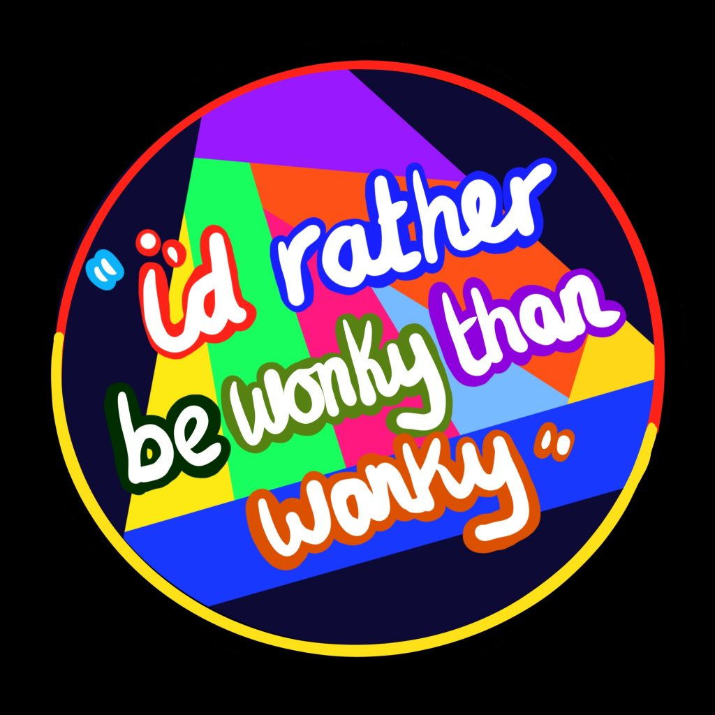 "A colourful geometric shape in a circle sits at the centre of this hand drawn digital image. In the centre of the circle white cursive text edged with multiple oculars reads: ""I'd rather be wonky than wanky."""