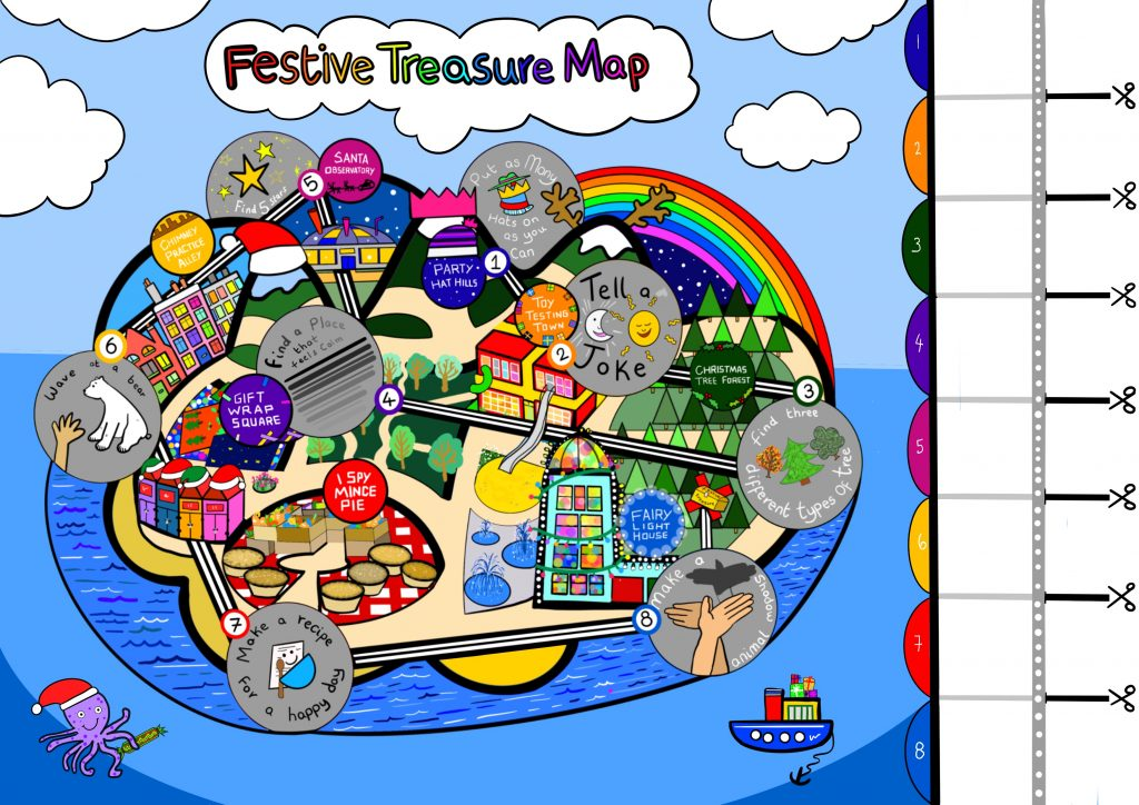 A digital drawing of an island and treasure map. There are eight areas of the treasure map and each one has a challenge to complete. 1) Party Hat Hills - put as many hats on as you can 2) Toy Testing Town - tell a joke 3) Christmas Tree Forest - find 3 different trees 4) Gift Wrap Square - find a calm place 5) Santa Observatory - Find 5 stars 6) Chimney Practice Alley - Wave at a bear 7) I Spy Mince Pie - Make a recipe for a happy day 8) Fairy Light House - make a shadow animal. When you complete the challenge you can reveal a clue on the right hand side - these clues need to be added depending on wear your treasure is. Happy treasure hunting!