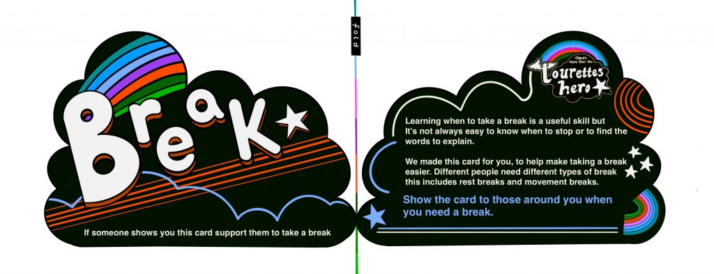 """This is a hand drawn digital image. It is made up of two cloud shape cards that can be folded to give a front and back. The left hand side of the card has the work break written across it in large bubble writing. It is surrounded by stars and rainbow. Underneath text reads: """"If someone shows you this card support them to take a break"""". The right hand side of the card has more detailed text aimed at the card user. It also includes a colourful Touretteshero logo."""